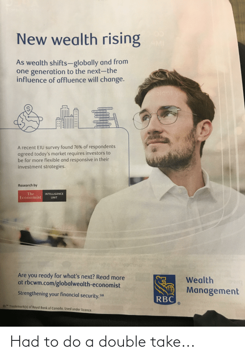 Bank, Canada, and Change: New wealth rising  MI  As wealth shifts-globally and from  one generation to the next-the  influence of affluence will change.  A recent EIU survey found 76% of respondents  agreed today's market requires investors to  be far more flexible and responsive in their  investment strategies.  Research by  The  Economist  INTELLIGENCE  UNIT  Are you ready for what's next? Read more  at rbcwm.com/globalwealth-economist  Wealth  Management  Strengthening your financial security. SM  RBC  / Trademark(s) of Royal Bank of Canada. Used under licence. Had to do a double take...