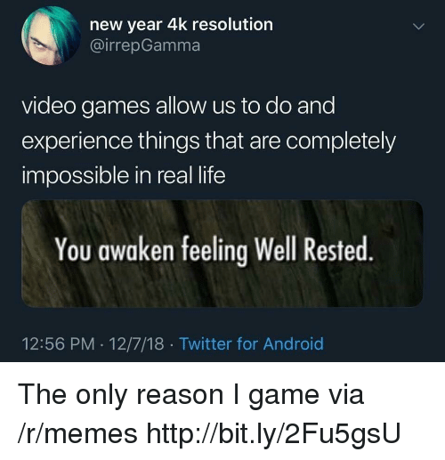 Android, Life, and Memes: new year 4k resolution  @irrepGamma  video games allow us to do and  experience things that are completely  impossible in real life  You awaken feeling Well Rested  12:56 PM 12/7/18 Twitter for Android The only reason I game via /r/memes http://bit.ly/2Fu5gsU