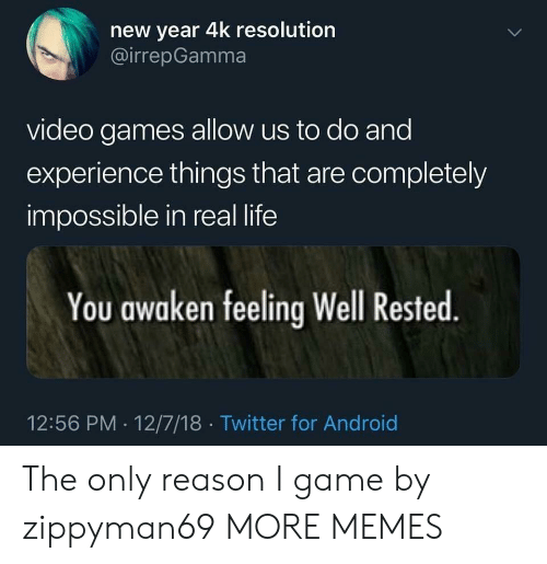 Android, Dank, and Life: new year 4k resolution  @irrepGamma  video games allow us to do and  experience things that are completely  impossible in real life  You awaken feeling Well Rested  12:56 PM 12/7/18 Twitter for Android The only reason I game by zippyman69 MORE MEMES
