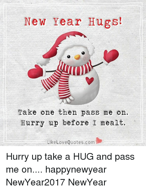 New Year Hugs! Take One Then Pass Me on Hurry Up Before I Mealt Like ...