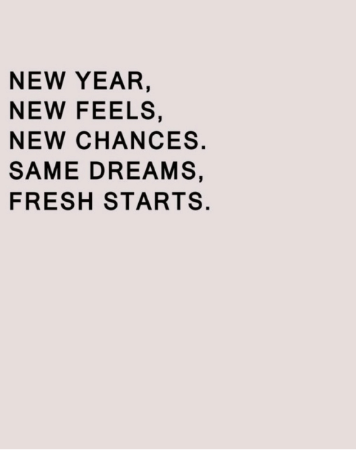 Fresh, New Year's, and Dreams: NEW YEAR,  NEW FEELS,  NEW CHANCES.  SAME DREAMS,  FRESH STARTS.