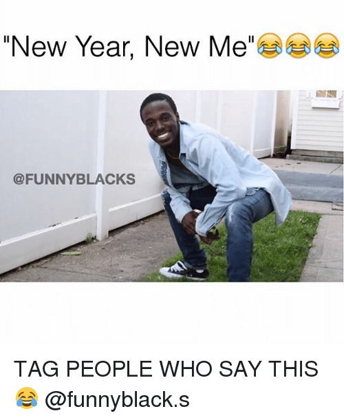 New Year New Me FUNNY BLACKS TAG PEOPLE WHO SAY THIS😂 | Funny Meme ...
