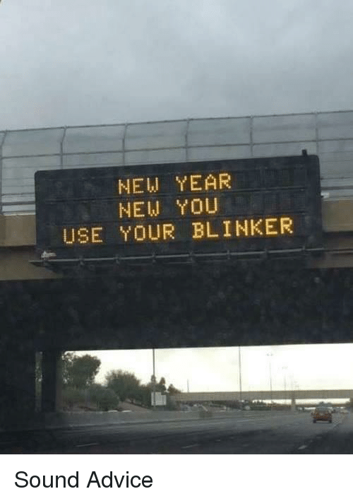 Advice, Memes, and New Year's: NEW YEAR  NEW YOU  USE YOUR BLINKER Sound Advice