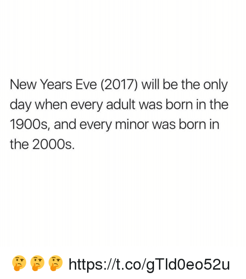 Funny, 2000s, and Eve: New Years Eve (2017) will be the only  day when every adult was born in the  1900s, and every minor was born in  the 2000s 🤔🤔🤔 https://t.co/gTld0eo52u