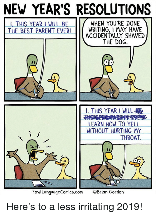 Memes, New Year's Resolutions, and Best: NEW YEAR'S RESOLUTIONS  -1. THIS YEAR I WILL BE  WHEN YOU'RE DONE  THE BEST PARENT EVER!WRITING, I MAY HAVE  ACCIDENTALLY SHAVED  THE DOG.  -1. THIS YEAR I WILL  LEARN HOW TO YELL  WITHOUT HURTING MY  THROAT.  FowlLanguageComics.com  ©Brian Gordon Here's to a less irritating 2019!