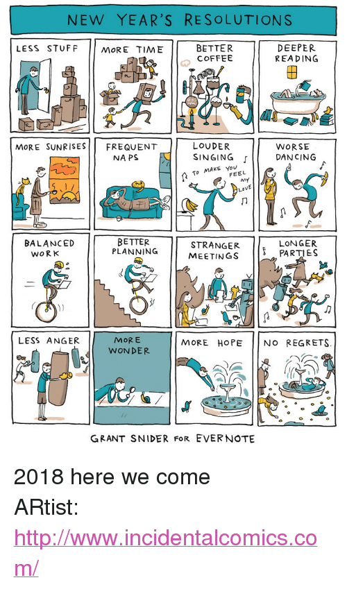 """Dancing, New Year's Resolutions, and Singing: NEW YEAR'S RESOLUTIONS  LESS STUFF MORE TIME  BETTER  COFFEE  DEEPER  REA DING  2  re  LOUDER  NAPS E I SINGING  MoRE SUNRISESFREQUENT  WORSE  「11 DANCING  To MAKE You  FEEL  BETTER  PLANNING  8  STRANGER PARTIES  MEETINGS  BALANCED  LONGER  WORK  MORE  WONDER  LESS ANGER  MORE HOPE NO REGRETS.  GRANT SNIDER FoR EVERNOTE <p>2018 here we come</p>  ARtist: <a href=""""http://www.incidentalcomics.com/"""">http://www.incidentalcomics.com/</a>"""
