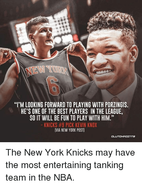"New York Knicks, Nba, and New York: NEW YOR  ""I'M LOOKING FORWARD TO PLAYING WITH PORZINGIS  HE'S ONE OF THE BEST PLAYERS IN THE LEAGUE,  SO IT WILL BE FUN TO PLAY WITH HIM.""  KNICKS #9 PICK KEVIN KNOX  VIA NEW YORK POST)  91 The New York Knicks may have the most entertaining tanking team in the NBA."