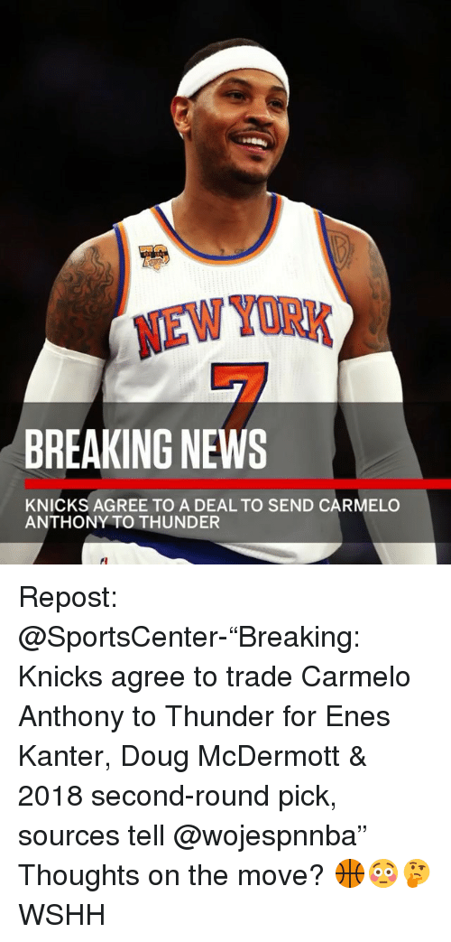 """Carmelo Anthony, Doug, and Enes Kanter: NEW YORK  BREAKING NEWS  KNICKS AGREE TO A DEAL TO SEND CARMELO  ANTHONY TO THUNDER Repost: @SportsCenter-""""Breaking: Knicks agree to trade Carmelo Anthony to Thunder for Enes Kanter, Doug McDermott & 2018 second-round pick, sources tell @wojespnnba"""" Thoughts on the move? 🏀😳🤔 WSHH"""