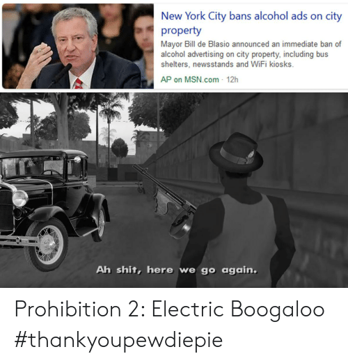 New York, Shit, and Alcohol: New York City bans alcohol ads on city  property  Mayor Bill de Blasio announced an immediate ban of  alcohol advertising on city property, including bus  shelters, newsstands and WiFi kiosks.  AP on MSN.com- 12h  Ah shit, here we go again. Prohibition 2: Electric Boogaloo #thankyoupewdiepie