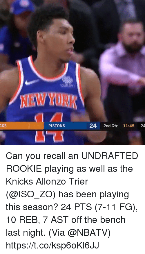 7/11, New York Knicks, and Memes: NEW YORK  CKS  PISTONS  24 2nd Qtr 11:45 24 Can you recall an UNDRAFTED ROOKIE playing as well as the Knicks Allonzo Trier (@ISO_ZO) has been playing this season?  24 PTS (7-11 FG), 10 REB, 7 AST off the bench last night.   (Via @NBATV)   https://t.co/ksp6oKl6JJ
