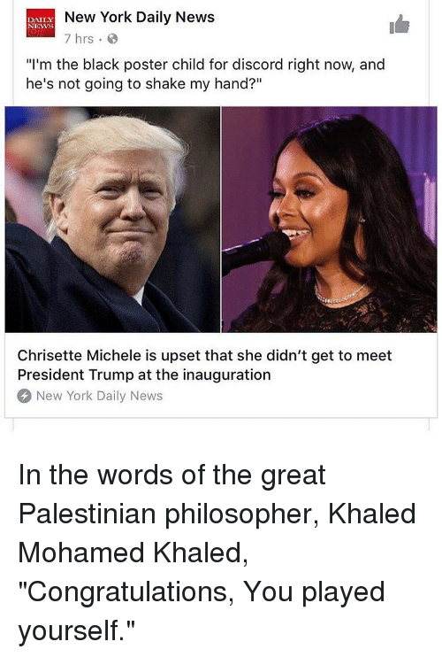"""Congratulations You Played Yourself, Memes, and Khaled: New York Daily News  DAILY  NEWS  7 hrs  """"I'm the black poster child for discord right now, and  he's not going to shake my hand?""""  Chrisette Michele is upset that she didn't get to meet  President Trump at the inauguration  New York Daily News In the words of the great Palestinian philosopher, Khaled Mohamed Khaled, """"Congratulations, You played yourself."""""""