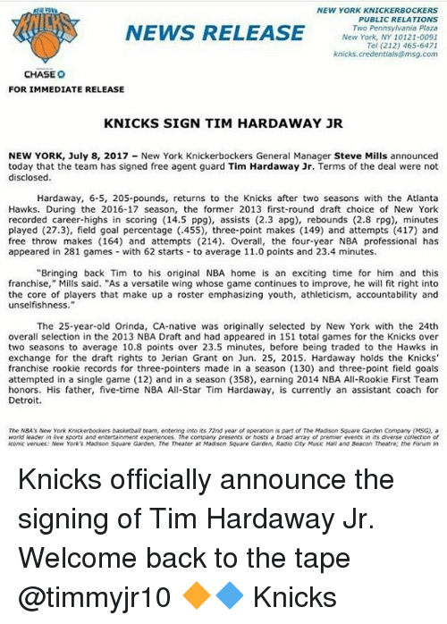 "All Star, Atlanta Hawks, and Basketball: NEW YORK KNICKERBOCKERS  PUBLIC RELATIONS  Two Pennsylvania Plaza  New York, NY 10121-0091  Tel (212) 465-6471  msg.com  NEWS REL  NEWS RELEASE  knicks.creden  CHASE O  FOR IMMEDIATE RELEASE  KNICKS SIGN TIM HARDAWAY JR  NEW YORK, July 8, 2017 New York Knickerbockers General Manager Steve Mills announced  today that the team has signed free agent guard Tim Hardaway Jr. Terms of the deal were not  disclosed.  that the team has signed free agent guard Tim Hardaway Jr  Hardaway, 6-5, 205-pounds, returns to the Knicks after two seasons with the Atlanta  Hawks. During the 2016-17 season, the former 2013 first-round draft choice of New York  recorded career-highs in scoring (14.5 ppg), assists (2.3 apg), rebounds (2.8 rpg), minutes  played (27.3), field goal percentage (.455), three-point makes (149) and attempts (417) and  free throw makes (164) and attempts (214). Overall, the four-year NBA professional has  appeared in 281 games with 62 starts to average 11.0 points and 23.4 minutes  ""Bringing back Tim to his original NBA home is an exciting time for him and this  franchise,"" Mills said. ""As a versatile wing whose game continues to improve, he fit right into  the core of players that make up a roster emphasizing youth, athleticism, accountability and  unselfishness.  The 25-year-old Orinda, CA-native was originally selected by New York with the 24th  overall selection in the 2013 NBA Draft and had appeared in 151 total games for the Knicks over  two seasons to average 10.8 points over 23.5 minutes, before being traded to the Hawks in  exchange for the draft rights to Jerian Grant on Jun. 25, 2015. Hardaway holds the Knicks  franchise rookie records for three-pointers made in a season (130) and three-point field goals  attempted in a single game (12) and in a season (358), earning 2014 NBA All-Rookie First Team  honors. His father, five-time NBA All-Star Tim Hardaway, is currently an assistant coach for  Detroit.  The NBAs New York Knickerbockers basketball team, entening into its 72nd year of operation is part of The Madison Square Garden Company (MSG), a  world leader in live sports and entertainment experiences. The company presents or hosts a broad array of premier events in its diverse collection of  iconic venues: New Yorks Madison Square Garden, The Theater at Madison Square Garden, Radio Oty Music Hall and Beacon Theatre; the Forum in Knicks officially announce the signing of Tim Hardaway Jr. Welcome back to the tape @timmyjr10 🔶🔷 Knicks"