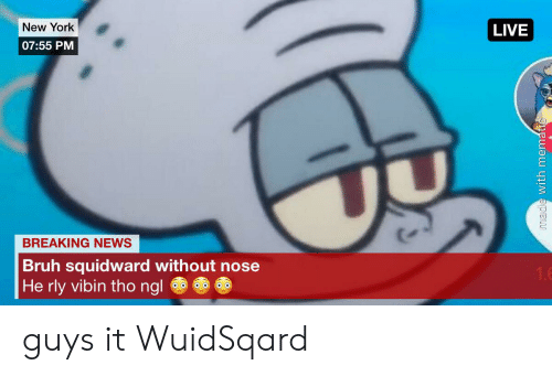 Bruh, New York, and News: New York  LIVE  07:55 PM  BREAKING NEWS  Bruh squidward without nose  He rly vibin tho ngl  1.6  made with mematic guys it WuidSqard