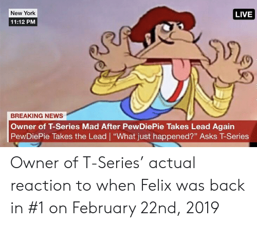 "New York, News, and Breaking News: New York  LIVE  11:12 PM  BREAKING NEWS  Owner of T-Series Mad After PewDiePie Takes Lead Again  PewDiePie Takes the Lead ""What just happened?"" Asks T-Series Owner of T-Series' actual reaction to when Felix was back in #1 on February 22nd, 2019"