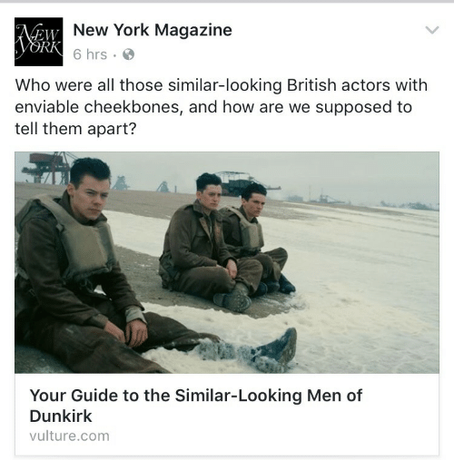 New York, British, and Vulture: New York Magazine  6 hrs .  EW  RK  Who were all those similar-looking British actors with  enviable cheekbones, and how are we supposed to  tell them apart?  al  Your Guide to the Similar-Looking Men of  Dunkirk  vulture.com