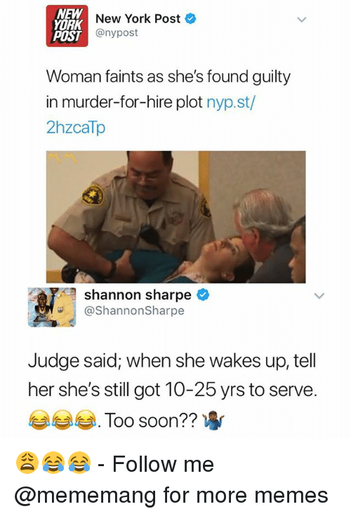 Memes, New York, and New York Post: NEW  YORK  New York Post  POST  IST@nypost  Woman faints as she's found guilty  in murder-for-hire plot nyp.st/  2hzcaTp  shannon sharpe  ShannonSharpe  Judge said; when she wakes up, tell  her she's still got 10-25 yrs to serve  부부부 .  Too soon?? 😩😂😂 - Follow me @mememang for more memes