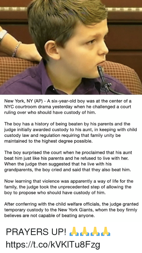 Apparently, Family, and Life: New York, NY (AP) - A six-year-old boy was at the center of a  NYC courtroom drama yesterday when he challenged a court  ruling over who should have custody of him  The boy has a history of being beaten by his parents and the  judge initially awarded custody to his aunt, in keeping with child  custody law and regulation requiring that family unity be  maintained to the highest degree possible.  The boy surprised the court when he proclaimed that his aunt  beat him just like his parents and he refused to live with her.  When the judge then suggested that he live with his  grandparents, the boy cried and said that they also beat him  Now learning that violence was apparently a way of life for the  family, the judge took the unprecedented step of allowing the  boy to propose who should have custody of him  After conferring with the child welfare officials, the judge granted  temporary custody to the New York Giants, whom the boy firmly  believes are not capable of beating anyone. PRAYERS UP! 🙏🙏🙏🙏 https://t.co/kVKlTu8Fzg