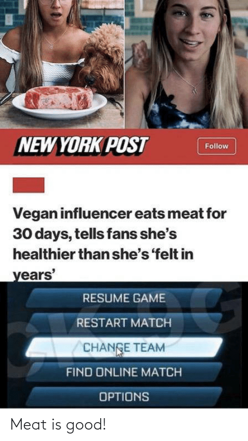 New York, New York Post, and Vegan: NEW YORK POST  Follow  Vegan influencer eats meat for  30 days, tells fans she's  healthier than she's 'felt in  years'  RESUME GAME  RESTART MATCH  CHANGE TEAM  FIND ONLINE MATCH  OPTIONS Meat is good!