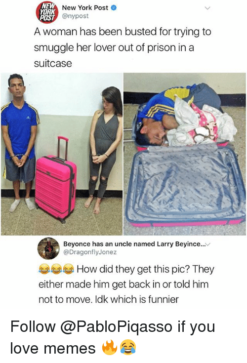 Beyonce, Love, and Memes: NEW  YORK  POST  New York Post  st @nypost  A woman has been busted for trying to  smuggle her lover out of prison in a  suitcase  Beyonce has an uncle named Larry Beyince...v  @DragonflyJonez  How did they get this pic? They  either made him get back in or told him  not to move. Idk which is funnier Follow @PabloPiqasso if you love memes 🔥😂