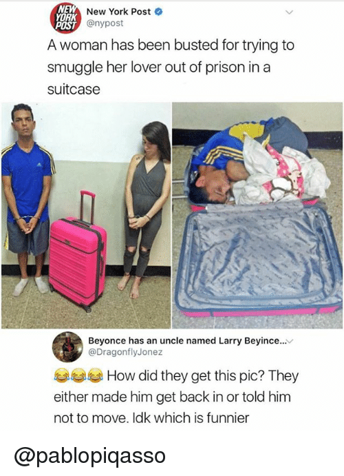 Beyonce, Funny, and Meme: New York Post  ORK  POST  A woman has been busted for trying to  smuggle her lover out of prison in a  suitcase  穴 @nypost  Beyonce has an uncle named Larry Beyince...v  @DragonflyJonez  부부 How did they get this pic? They  either made him get back in or told him  not to move. Idk which is funnier @pablopiqasso