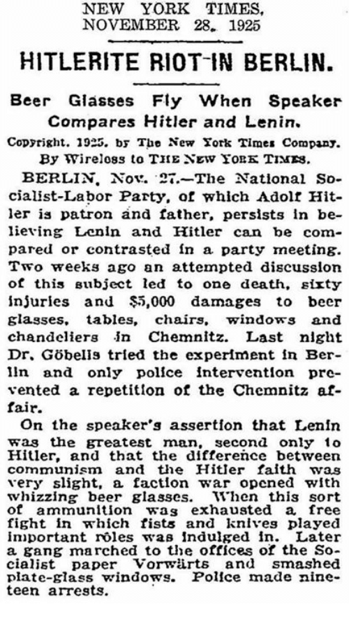 Beer, New York, and Party: NEW YORK TIMES  NOVEMBER 28- 1925  HITLERITE RIOT IN BERLIN.  Beer Glasses Fly When Speaker  Compares Hitler and Lenin.  Copyright. 1925. by The New York Times Company  By Wireloss to THE NEw YoBK TIMES.  BERLIN. Nov. 21. The National So  cialist-Labor Party, of which Adolt Hit-  ler is patron and father, persists in be-  lieving Lenin and Hitler can be com-  pared or contrasted in a party meeting.  Two weeks ago an attempted discussion  of this Bubject led to one death, sixty  injuries and $5,000 damages to beer  glasses  tables, chairs, windows and  chandeliers in Chemnitz. Last night  lin and only police intervention pre-  vented a repetition of the Chemnitz at-  fair.  On the speaker's assertion that Lenin  was the greatest man  second only 1o  Hitler, and that the difference between  communism.  and the Hitler faith was  very slight, a faction war opened with  whizzing beer glasses  When this sort  of ammunition.  was exhausted a free  fight in which fists and knives played  important roles was indulged in  Later  a gang marched to the offices or the So-  cialist paper Vorwiirts and smashed  plate-glass windows.  Police made nine  teen arrests.