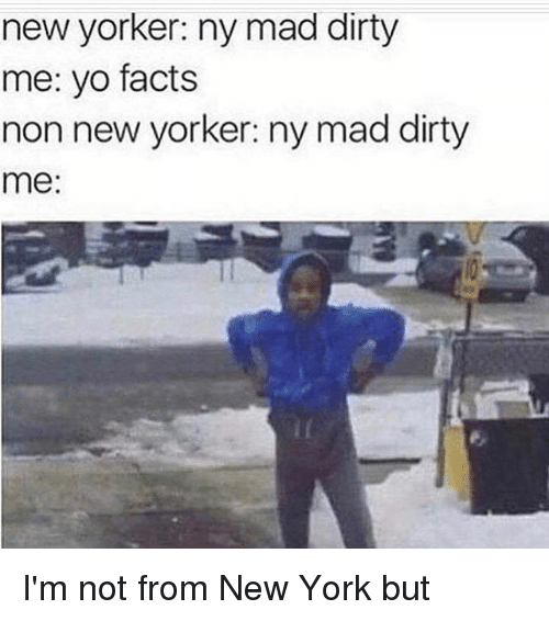 New Yorker Ny Mad Dirty Me Yo Facts Non New Yorker Ny Mad Dirty Me I