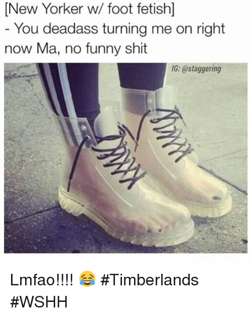Shit, Timberland, and Wshh: New Yorker w/ foot fetish]  You deadass turning me on right  now Ma, no funny shit  IG: @staggering Lmfao!!!! 😂 #Timberlands #WSHH