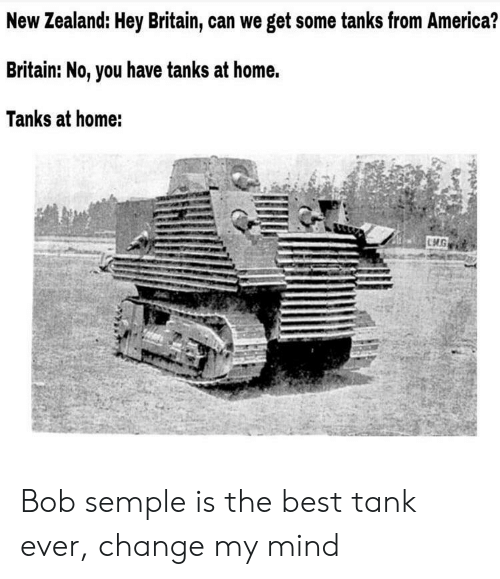 America, Best, and Home: New Zealand: Hey Britain, can we get some tanks from America?  Britain: No, you have tanks at home.  Tanks at home: Bob semple is the best tank ever, change my mind