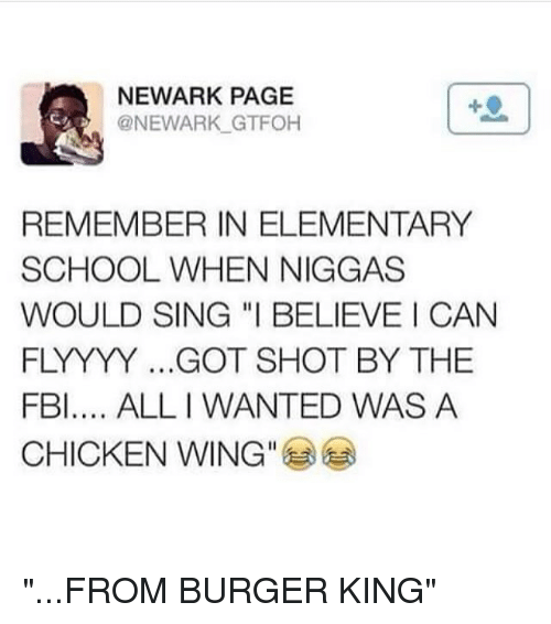 "Burger King, Fbi, and Memes: NEWARK PAGE  @NEWARK GTFOH  REMEMBER IN ELEMENTARY  SCHOOL WHEN NIGGAS  WOULD SING ""I BELIEVE CAN  FLYYYY ...GOT SHOT BY THE  FBI.... ALLI WANTED WAS A  CHICKEN WING"" ""...FROM BURGER KING"""