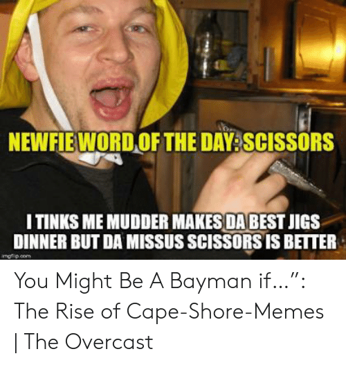 Newfieword Of The Day Scissors I Tinks Me Mudder Makes Dabest Jigs Dinner But Da Missus Scissors Is Better Imgfipcom You Might Be A Bayman If The Rise Of Cape Shore Memes The