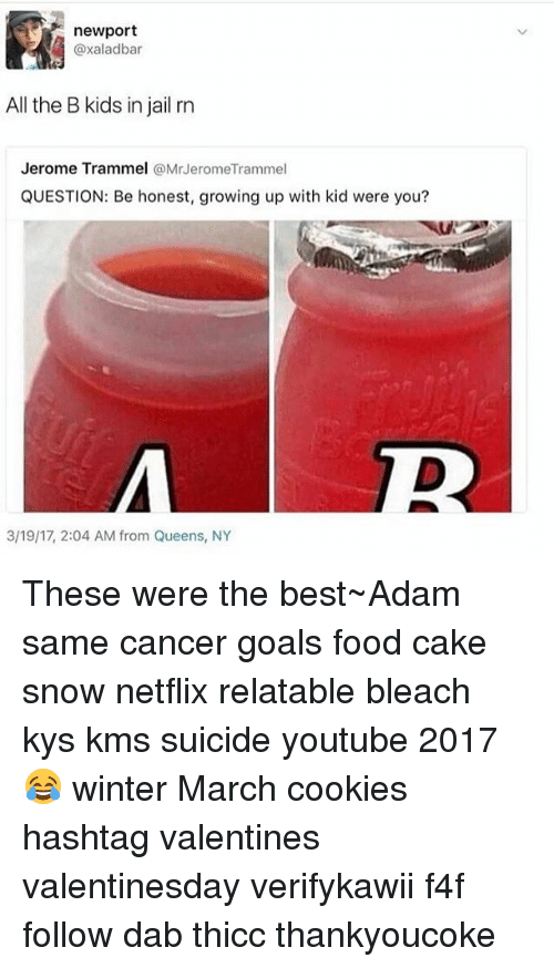 Cookies, Food, and Goals: newport  axaladbar  All the B kids in jail rn  Jerome Trammel  @Mr Jerome Trammel  QUESTION: Be honest, growing up with kid were you?  3/19/17, 2:04 AM from Queens, NY These were the best~Adam same cancer goals food cake snow netflix relatable bleach kys kms suicide youtube 2017 😂 winter March cookies hashtag valentines valentinesday verifykawii f4f follow dab thicc thankyoucoke