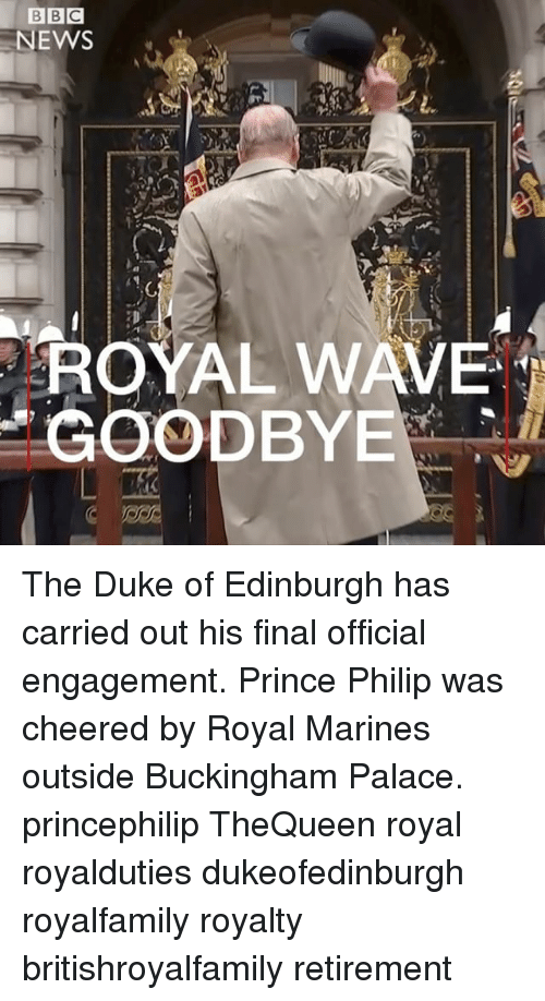 Memes, News, and Prince: NEWS  41  ROYAL WAVE  GOODBYE The Duke of Edinburgh has carried out his final official engagement. Prince Philip was cheered by Royal Marines outside Buckingham Palace. princephilip TheQueen royal royalduties dukeofedinburgh royalfamily royalty britishroyalfamily retirement