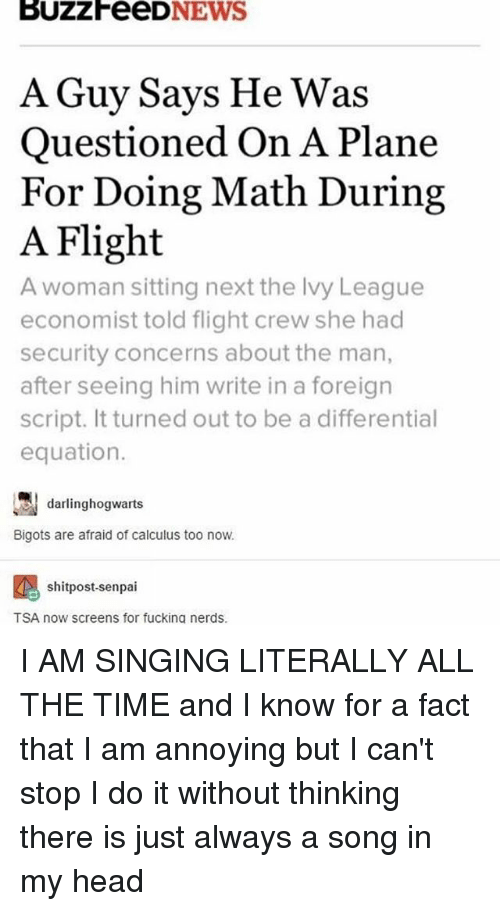 Fucking, Head, and Memes: NEWS  A Guy Says He Was  Questioned On A Plane  For Doing Math During  A Flight  A woman sitting next the lvy League  economist told flight crew she had  security concerns about the man,  after seeing him write in a foreign  script. It turned out to be a differential  equation.  darlinghogwaarts  Bigots are afraid of calculus too now.  shitpost-senpai  TSA now screens for fucking nerds. I AM SINGING LITERALLY ALL THE TIME and I know for a fact that I am annoying but I can't stop I do it without thinking there is just always a song in my head