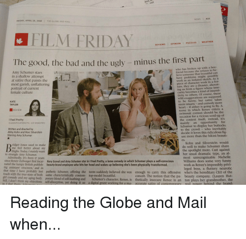 Amy Schumer, Beautiful, and Friday: NEWS A1S  FRIDAY, APRIL 20, 2018  THE GLOBE AND MAIL  FILM FRIDAY  REVIEWS OPINION PUZZLES WEATHER  hus the first part  who has broken up with a boy-  Amy Schumer stars  in a shallow attempt  at satire that paints the  most garish, unflattering  portrait of current  female culture  friend because she refuses to be-  lieve someone that beautiful can  have problems might possibly  work as an isolated sketch. As a  iece of character work in a fea  ture, they are a disaster, alienat-  ing us from a figure whose inse-  curity becomes a kind of insensi-  tivity to others. Of course, these  wild exaggerations are supposed  to be funny, but satire takes  雄{  KATE  TAYLOR  more smarts- and comedy more  heart - if either is going to fly. A  scene in which Renee enters a  swimsuit contest should be the  occasion for a vicious send-up of  the contest itself; instead, it's  mainly an opportunity for  Schumer to display her buttocks  REVIEW  I Feel Pretty  CLASSIFICATION PG; 115 MINUTES  Written and directed by  Abby Kohn and Marc Silverstein  Starring Amy Schumer  to the crowd - who inevitably  ure more than the bikini beauti-  Kohn and Silverstein would  decide it loves this ridiculous fig  es.  ridget Jones used to make  me feel better about my  thighs. Today, I mainly want  do well to make Schumer share  the spotlight more. Cast against  to strangle Amy Schumer  her usual dramatic type, an al  most unrecognizable Michelle  since Renée Zellweger first incar- Rory Scovel and Amy Schumer star in I Feel Pretty, a lame comedy in which Schumer plays a self-conscious Williams does some very funny  work as Renee's impossibly privi-  leged boss, a fluttery neurotic  Admittedly, it's been 17 years  nated the lumpy British publish- beauty-brand employee who hits her head and wakes up believing she's been physically transformed.  ing assistant onscreen, and in  touch with the true state of both same characteristically contem-  Still, I don't think my o