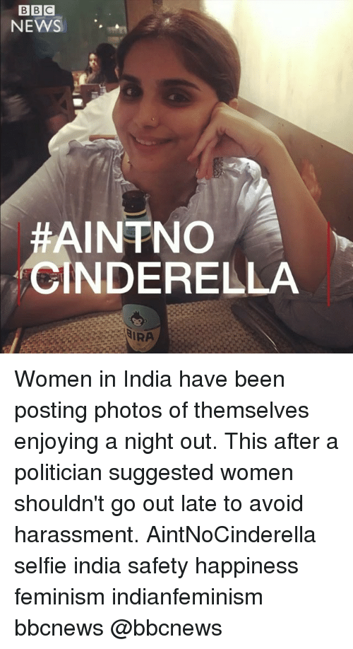 Cinderella , Feminism, and Memes: NEWS '.  AINTNO  CINDERELLA  IRA Women in India have been posting photos of themselves enjoying a night out. This after a politician suggested women shouldn't go out late to avoid harassment. AintNoCinderella selfie india safety happiness feminism indianfeminism bbcnews @bbcnews