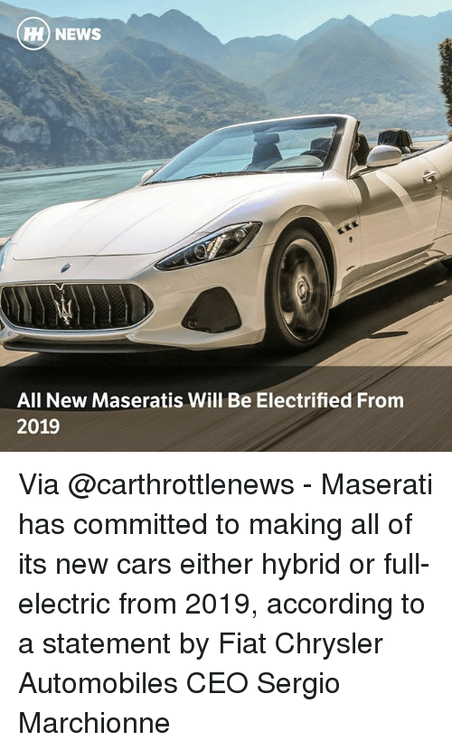 Cars, Memes, and News: NEWS  All New Maseratis Will Be Electrified From  2019 Via @carthrottlenews - Maserati has committed to making all of its new cars either hybrid or full-electric from 2019, according to a statement by Fiat Chrysler Automobiles CEO Sergio Marchionne