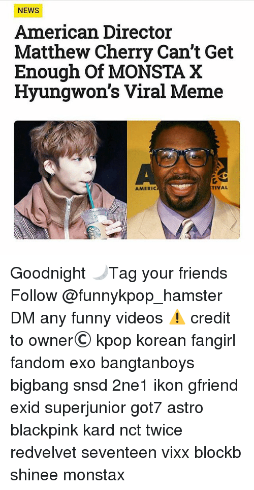 Friends, Funny, and Meme: NEWS  American Director  Matthew Cherry Can't Get  Enough Of MONSTA X  Hyungwon's Viral Meme  AMERIC  TIVAL Goodnight 🌙》Tag your friends 》》 Follow @funnykpop_hamster 》》》DM any funny videos ⚠ credit to owner© kpop korean fangirl fandom exo bangtanboys bigbang snsd 2ne1 ikon gfriend exid superjunior got7 astro blackpink kard nct twice redvelvet seventeen vixx blockb shinee monstax