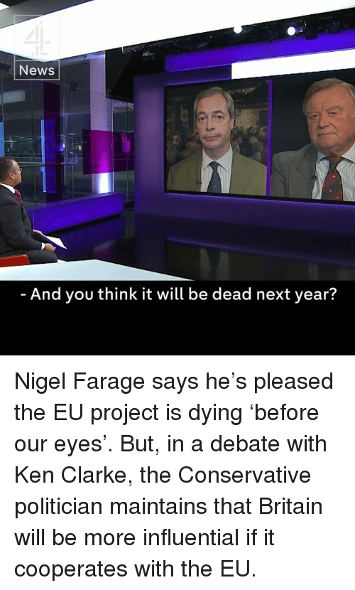 Ken, Memes, and Conservative: News  And you think it will be dead next year? Nigel Farage says he's pleased the EU project is dying 'before our eyes'.  But, in a debate with Ken Clarke, the Conservative politician maintains that Britain will be more influential if it cooperates with the EU.