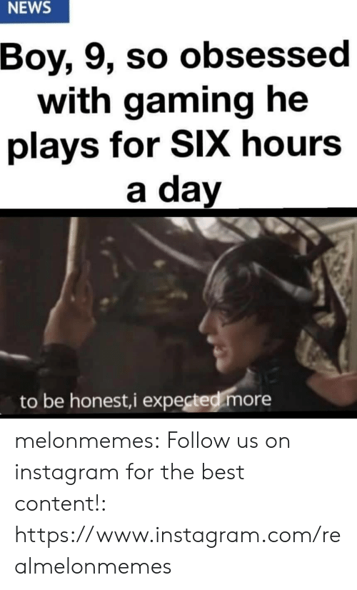 Instagram, News, and Tumblr: NEWS  Boy, 9, so obsessed  with gaming he  plays for SIX hours  a day  to be honest,i expected more melonmemes:  Follow us on instagram for the best content!: https://www.instagram.com/realmelonmemes