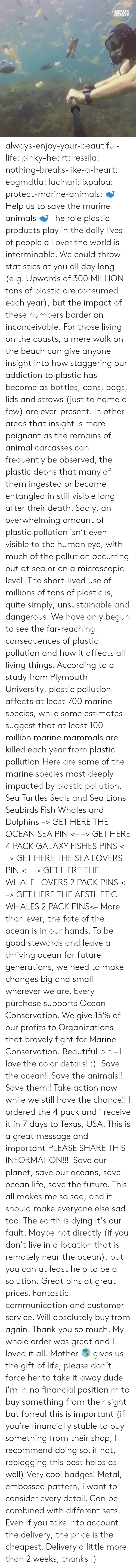 Animals, Beautiful, and Dude: NEWS  BREAKFAST always-enjoy-your-beautiful-life:  pinky–heart: ressila:  nothing–breaks-like-a-heart:  ebgmdtla:  lacinari:  ixpaloa:  protect-marine-animals:  ? Help us to save the marine animals ? The role plastic products play in the daily lives of people all over the world is interminable. We could throw statistics at you all day long (e.g. Upwards of 300 MILLION tons of plastic are consumed each year), but the impact of these numbers border on inconceivable. For those living on the coasts, a mere walk on the beach can give anyone insight into how staggering our addiction to plastic has become as bottles, cans, bags, lids and straws (just to name a few) are ever-present. In other areas that insight is more poignant as the remains of animal carcasses can frequently be observed; the plastic debris that many of them ingested or became entangled in still visible long after their death. Sadly, an overwhelming amount of plastic pollution isn't even visible to the human eye, with much of the pollution occurring out at sea or on a microscopic level. The short-lived use of millions of tons of plastic is, quite simply, unsustainable and dangerous. We have only begun to see the far-reaching consequences of plastic pollution and how it affects all living things. According to a study from Plymouth University, plastic pollution affects at least 700 marine species, while some estimates suggest that at least 100 million marine mammals are killed each year from plastic pollution.Here are some of the marine species most deeply impacted by plastic pollution. Sea Turtles Seals and Sea Lions Seabirds Fish Whales and Dolphins –> GET HERE THE OCEAN SEA PIN <– –> GET HERE 4 PACK GALAXY FISHES PINS <– –> GET HERE THE SEA LOVERS PIN <– –> GET HERE THE WHALE LOVERS 2 PACK PINS <– –> GET HERE THE AESTHETIC WHALES 2 PACK PINS<– More than ever, the fate of the ocean is in our hands. To be good stewards and leave a thriving ocean for future generations, we need 