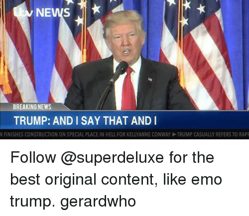 Conway, Emo, and News: NEWS  BREAKING NEWS  TRUMP: AND I SAY THAT AND I  N FINISHES CONSTRUCTION ON SPECIAL PLACE IN HELL FOR KELLYANNE CONWAY ▶TRUMP CASUALLY REFERS TO RAP Follow @superdeluxe for the best original content, like emo trump. gerardwho