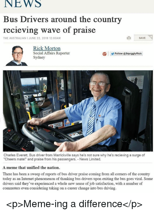 """Driving, Internet, and Meme: NEWS  Bus Drivers around the country  recieving wave of praise  THE AUSTRALIAN I JUNE 22, 2018 12:00AM  SAVE  Rick Morton  Social Affairs Reporter  Sydney  Follow @SquigalyRick  zi  Charles Everett, Bus driver from Marrickville says he's not sure why he's recieving a surge of  """"Cheers mate!"""" and praise from his passengers. News Limited.  A meme that unified the nation  There has been a sweep of reports of bus driver praise coming from all corners of the country  today as an Internet phenomenon of thanking bus drivers upon exiting the bus goes viral. Some  drivers said they've experienced a whole new sense of job satisfaction, with a number of  commuters even considering taking on a career change into bus driving <p>Meme-ing a difference</p>"""