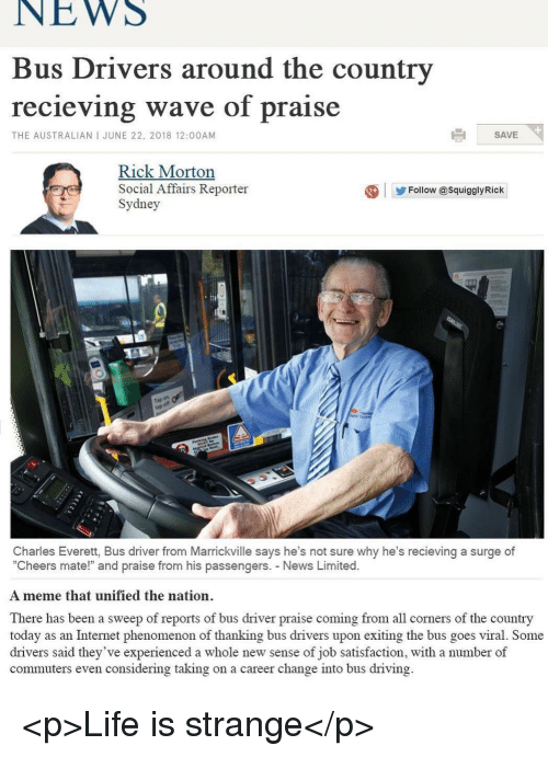 """Driving, Internet, and Life: NEWS  Bus Drivers around the country  recieving wave of praise  THE AUSTRALIAN I JUNE 22, 2018 12:00AM  SAVE  Rick Morton  IC  Social Affairs Reporter  Sydney  Follow @SquigglyRick  ap  Charles Everett, Bus driver from Marrickville says he's not sure why he's recieving a surge of  """"Cheers mate!"""" and praise from his passengers. News Limited.  A meme that unified the nation.  There has been a sweep of reports of bus driver praise coming from all corners of the country  today as an Internet phenomenon of thanking bus drivers upon exiting the bus goes viral. Some  drivers said they've experienced a whole new sense of job satisfaction, with a number of  commuters even considering taking on a career change into bus driving. <p>Life is strange</p>"""