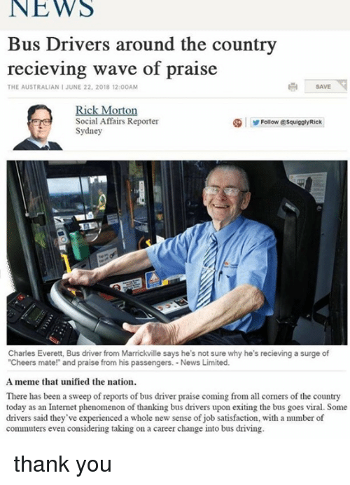 Driving, Internet, and Meme: NEWS  Bus Drivers around the country  recieving wave of praise  THE AUSTRALIAN I JUNE 22. 2018 12:00AM  SAVE  Rick Morton  Social Affairs Reporter  Sydney  Follow @SquigolyRick  Charles Everett, Bus driver from Marrickville says he's not sure why he's recieving a surge of  Cheers mate! and praise from his passengers. News Limited.  A meme that unified the nation  There has been a sweep of reports of bus driver praise coming fromal corners of the country  today as an Internet phenomenon of thanking bus drivers upon exiting the bus goes viral. Some  drivers said they've experienced a whole new sense of job satisfaction, with a number of  commuters even considering taking on a career change into bus driving. thank you