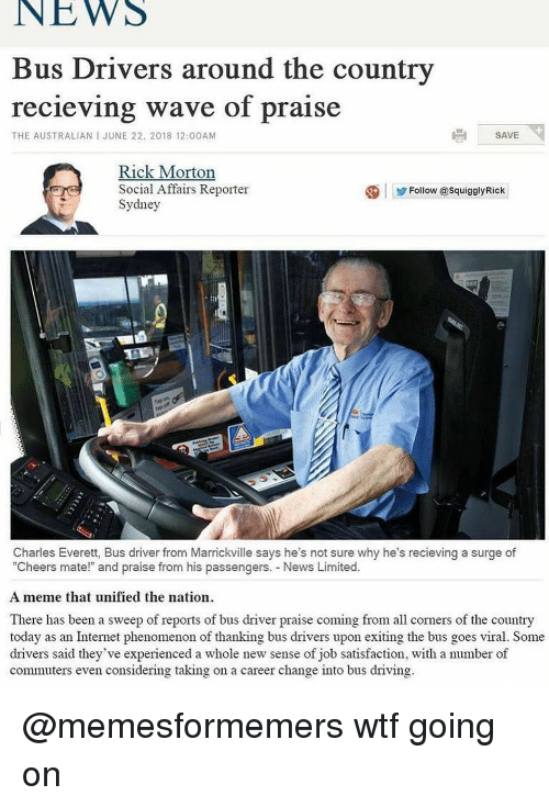 """Driving, Internet, and Meme: NEWS  Bus Drivers around the country  recieving wave of praise  THE AUSTRALIAN I JUNE 22, 2018 12:00AM  SAVE  Rick Morton  Social Affairs Reporter  Sydney  ④ 步Follow @squigglyRick  Charles Everett, Bus driver from Marrickville says he's not sure why he's recieving a surge of  """"Cheers mate!"""" and praise from his passengers. News Limited.  A meme that unified the nation  There has been a sweep of reports of bus driver praise coming from all corners of the country  today as an Internet phenomenon of thanking bus drivers upon exiting the bus goes viral. Some  drivers said they've experienced a whole new sense of job satisfaction, with a number of  commuters even considering taking on a career change into bus driving @memesformemers wtf going on"""