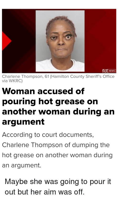 Funny, News, and Grease: NEWS  Charlene Thompson, 61 (Hamilton County Sheriff's Office  via WKRC)  Woman accused of  pouring hot grease on  another woman during arn  argument  According to court documents,  Charlene Thompson of dumping thee  hot grease on another woman during  an argument. Maybe she was going to pour it out but her aim was off.