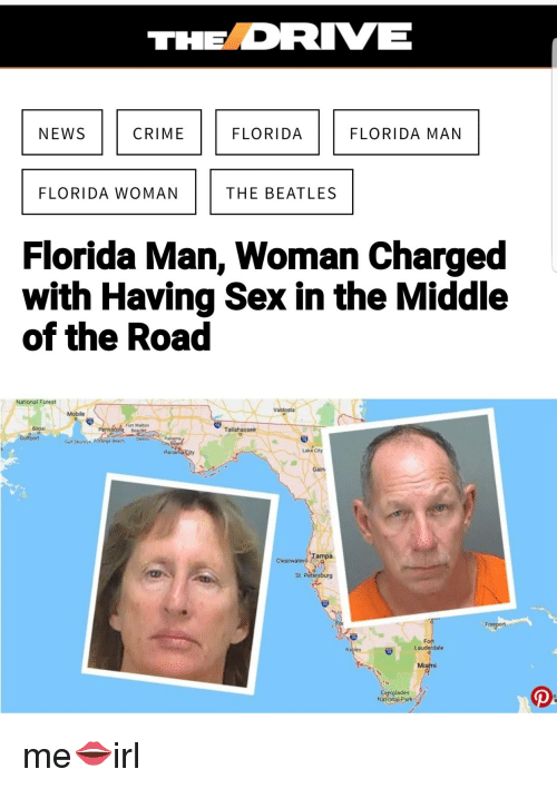 Crime, Florida Man, and News: NEWS  CRIME  FLORIDA  FLORIDA MAN  FLORIDA WOMAN  THE BEATLES  Florida Man, Woman Charged  with Having Sex in the Middle  of the Road  National Forest  Valdosta  Mobile  ort Waton  Biloxi  Tallahassee  0  Gulf Shores.  Beach Destin  Panama City  Lake City  Gain  mpa  Clearwater  St. Petersburg  Fort  Lauderdale  Miami  tglades  Nat