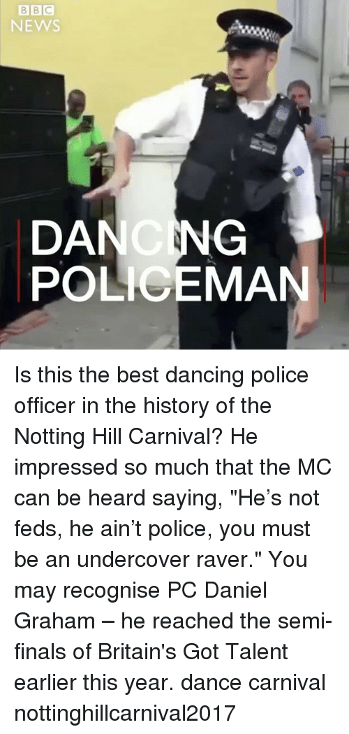 "Dancing, Finals, and Memes: NEWS  DANCNG  POLICEMAN Is this the best dancing police officer in the history of the Notting Hill Carnival? He impressed so much that the MC can be heard saying, ""He's not feds, he ain't police, you must be an undercover raver."" You may recognise PC Daniel Graham – he reached the semi-finals of Britain's Got Talent earlier this year. dance carnival nottinghillcarnival2017"