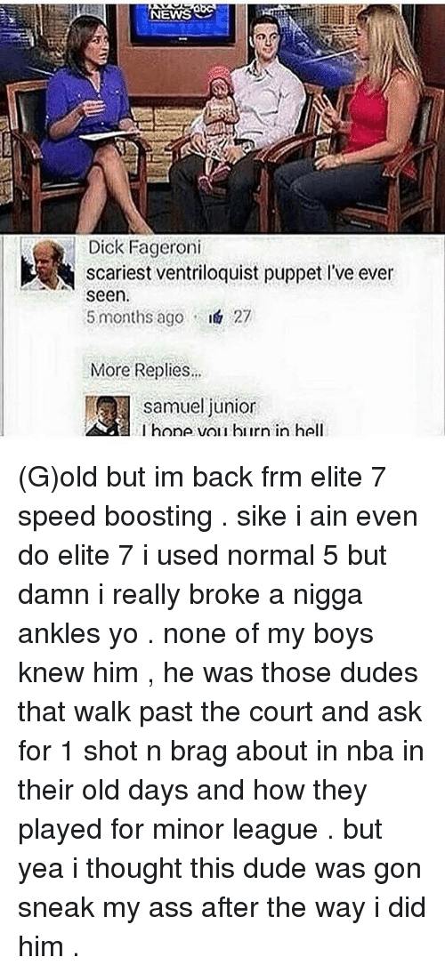 Ass, Dicks, and Dude: NEWS  Dick Fageroni  scariest ventriloquist puppet l've ever  seen.  5 months ago  I& 27  More Replies...  Samuel junior  l hone vor hiirn in hell (G)old but im back frm elite 7 speed boosting . sike i ain even do elite 7 i used normal 5 but damn i really broke a nigga ankles yo . none of my boys knew him , he was those dudes that walk past the court and ask for 1 shot n brag about in nba in their old days and how they played for minor league . but yea i thought this dude was gon sneak my ass after the way i did him .