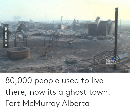 News, Ghost, and Live: NEWS  EDMONTON 80,000 people used to live there, now its a ghost town. Fort McMurray Alberta